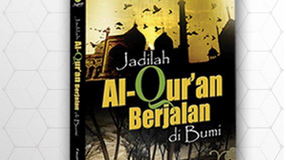Jadilah Al-Qur'an Berjalan Di Bumi